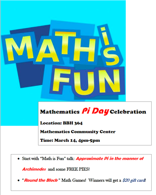 "Math is Fun! Mathematics Pi Day Celebration. Location: BBH 364. Mathematics Community Center. Time: March 14, 4-5 p.m. Start with Math is Fun talk ""Approximate Pi in the Manner of Archimedes"" and some FREE PIES! Round the Block math games! Winners will get a $20 gift card."