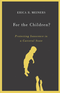 "Erica Meiners' New Book:  ""For the Children?:  Protecting Innocence in a Carceral State"""